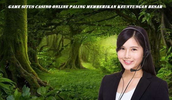 Game Situs Casino Online Paling Memberikan Keuntungan Besar